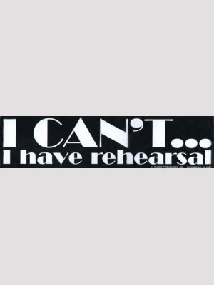 Bumper Sticker - I Can't/have Rehearsal